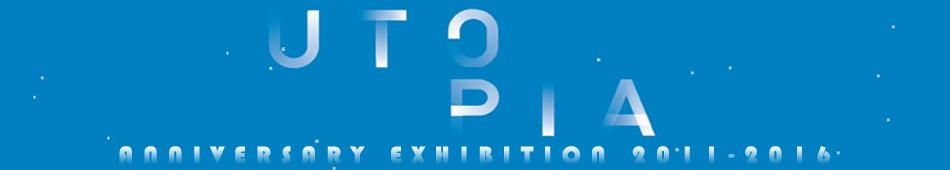 U T O P I A | ANNIVERSARY EXHIBITION 2011-2015